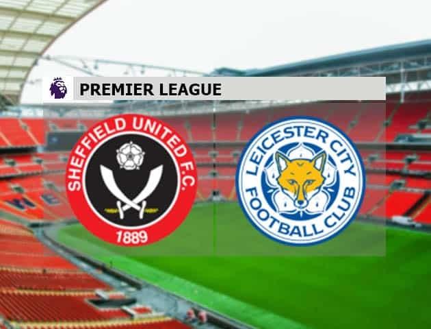 Nhận định bóng đá Sheffield United vs Leicester City